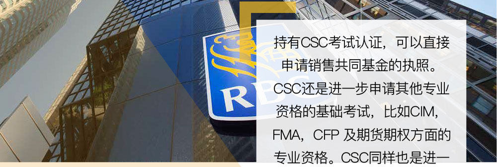 对于已经进入金融业初级职务的从业人员,比如银行柜台出纳人员 (Bank Teller),只有在完成CSC的基础上才能申请更高一级的职位 ( Financial representative、account man-ager、personal banker等)。