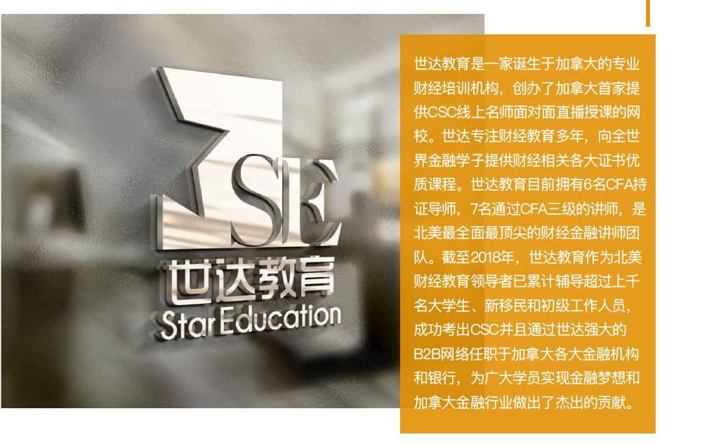 世达教育正式成为CSI官方【CSC认可备考机构】长期以来,世达教育一直都与加拿大证券协会保持着良好互动,持续为协会输送优秀学员,本次正式签署合作协议意味着世达CSC的教研能力、教学水平得到了协会官方认可。世达教育是温哥华首家也是目前唯一一家CSC面授培训学校,并且对加拿大所有地区开放世达CSC网课,所有任课老师都具有丰富的金融行业从业经验以及多年CSC考试教学经验,并熟悉近年来的CSC考试真题、必考知识点,帮助学员用最高效的方式通过考试并打开金融的大门。