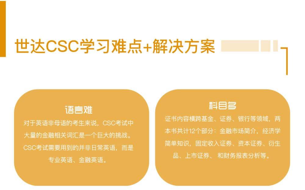 世达CSC学习难点+解决方案 语言难 对于英语非母语的考生来说,CSC考试中大量的金融相关词汇是一个巨大的挑战。 CSC考试需要用到的并非日常英语,而是专业英语、金融英语。科目多 证书内容横跨基金、证券、银行等领域,两本书共计12个部分:金融市场简介,经济学简单知识,固定收入证券、资本证券、衍生品、上市证券、 和财务报表分析等。难记忆 CSC考试内容广泛,不仅有金融相关知识点,还有大量关于加拿大金融业历史及现状的内容,两本书一共有12个章节,需要考生花大量时间背诵记忆才能在短时间内通过两场考试。难理解 近年来考试的难度加大,灵活性增强,许多选择题目的答案模棱两可,因此需要考生对整个课程的知识体系和内容有全面的理解。 CSC考试重在理解,一旦有任何不清楚的地方需要及时解决,才能顺利通过CSC考试。