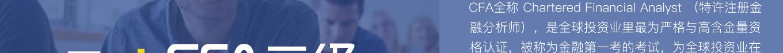 "CFA全称 Chartered Financial Analyst (特许注册金融分析师),是全球投资业里最为严格与高含金量资格认证,被称为金融第一考的考试,为全球投资业在道德操守、专业标准及知识体系等方面设立了规范与标准。自1962年设立CFA课程以来,对投资知识、准则及道德设立了全球性的标准,被广泛认知与认可。《金融时报》杂志于2006年将CFA专业资格比喻成投资专才的""黄金标准""。"