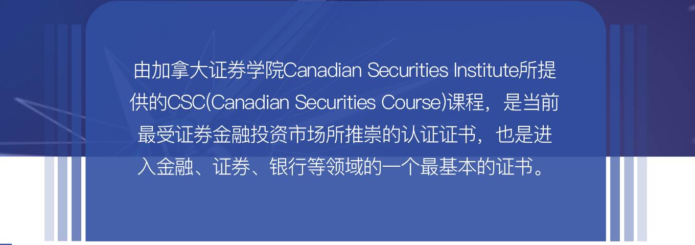 由加拿大证券学院Canadian Securities Institute所提供的CSC(Canadian Securities Course)课程,是当前最受证券金融投资市场所推崇的认证证书,也是进入金融、证券、银行等领域的一个最基本的证书。