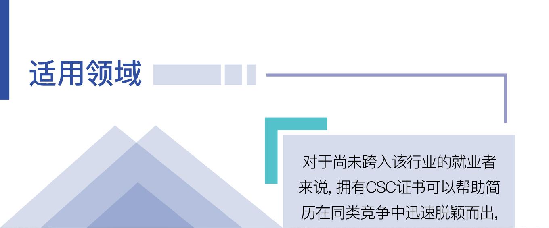 适用领域 - 对于尚未跨入该行业的就业者来说, 拥有CSC证书可以帮助简历在同类竞争中迅速脱颖而出,对于已经工作在该行业初级岗位的人员来说, CSC课程更是让大家晋升和发展的基础。