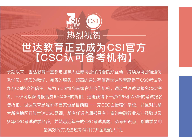 世达教育正式成为CSI官方 【CSC认可备考机构】- 长期以来,世达教育一直都与加拿大证券协会保持着良好互动,持续为协会输送优秀学员,优质的教学、完备的服务、超高的通过率使得世达教育赢得了CSC考试举办方CSI协会的信任,成为了CSI协会首家官方合作机构。通过世达教育报名CSC考试,不仅可以获得报名费19%OFF的折扣,还能获得下一步CPH和WME的考试报名费折扣。世达教育是温哥华首家也是目前唯一一家CSC面授培训学校,并且对加拿大所有地区开放世达CSC网课,所有任课老师都具有丰富的金融行业从业经验以及多年CSC考试教学经验,并熟悉近年来的CSC考试真题、必考知识点,帮助学员用最高效的方式通过考试并打开金融的大门。