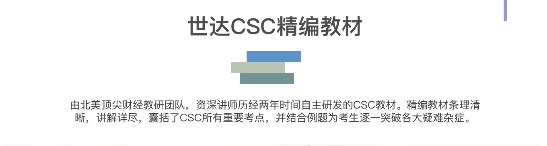 世达CSC研究院 世达CSC精编教材 由北美顶尖财经教研团队,资深讲师历经两年时间自主研发的CSC教材。精编教材条理清晰,讲解详尽,囊括了CSC所有重要考点,并结合例题为考生逐一突破各大疑难杂症。