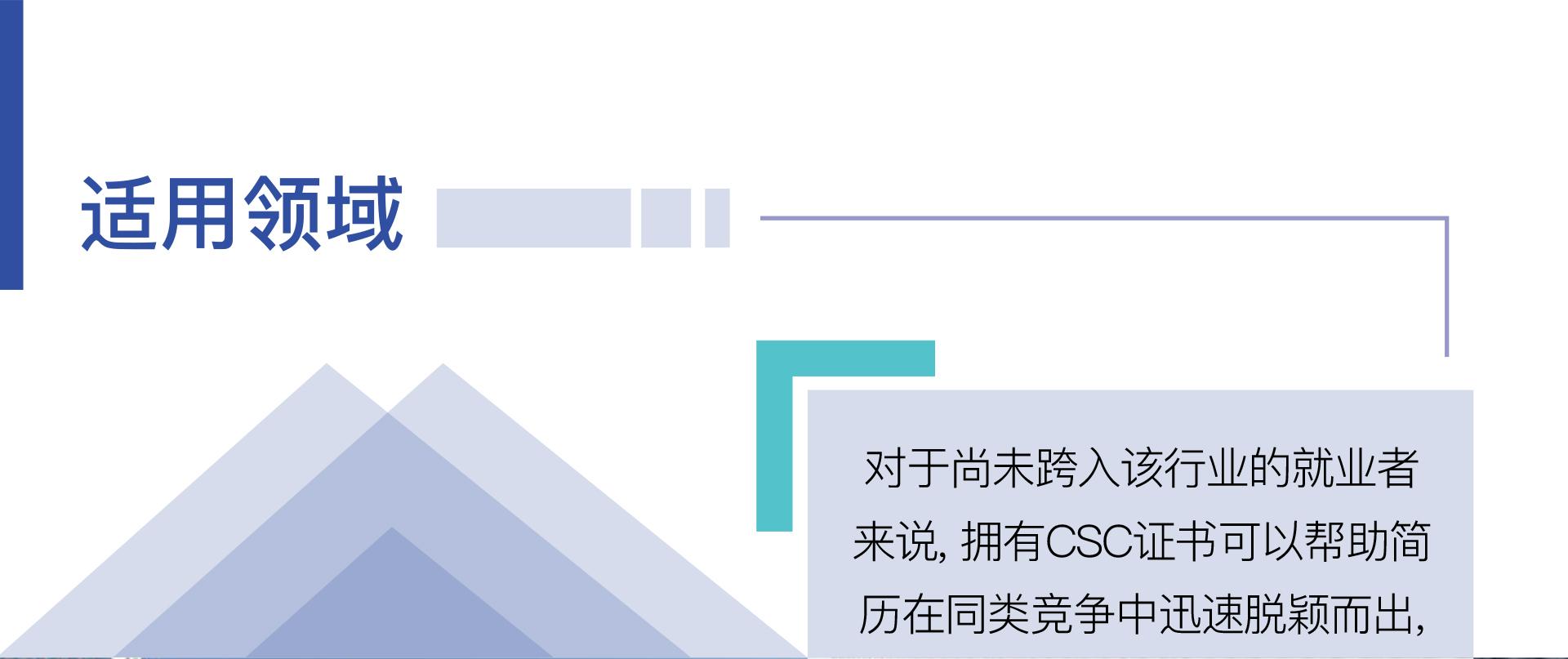 由加拿大证券学院Canadian Securities Institute所提供的CSC(Canadian Securities Course)课程,是当前最受证券金融投资市场所推崇的认证证书,也是进入金融、证券、银行等领域的一个最基本的证书。适用领域-对于尚未跨入该行业的就业者来说, 拥有CSC证书可以帮助简历在同类竞争中迅速脱颖而出,对于已经工作在该行业初级岗位的人员来说, CSC课程更是让大家晋升和发展的基础。