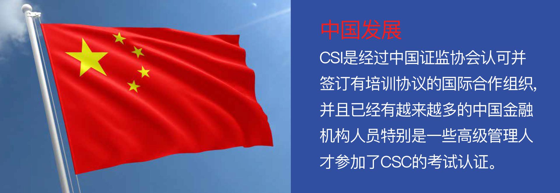中国发展 - CSI是经过中国证监协会认可并签订有培训协议的国际合作组织,并且已经有越来越多的中国金融机构人员特别是一些高级管理人才参加了CSC的考试认证。