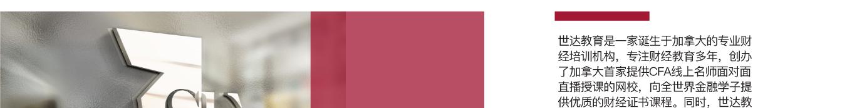世达教育是一家诞生于加拿大的专业财经培训机构,专注财经教育多年,创办了加拿大首家提供CFA线上名师面对面直播授课的网校,向全世界金融学子提供优质的财经证书课程。同时,世达教育也是北美首家具有CFA三级和FRM教学资质的培训机构,目前拥有6名CFA持证人导师,7名通过CFA三级的讲师,是北美最全面最顶尖的财经金融讲师团队。截至2018年,世达教育作为北美财经教育领导者已累计辅导超过上千名CFA,累计通过率达世界领先水平。为广大学员实现金融梦想和全世界金融行业做出了杰出的贡献。