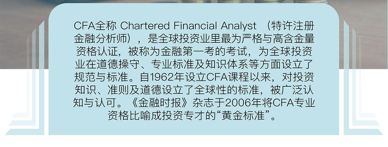 "CFA全称 Chartered Financial Analyst (特许注册金融分析师),是全球投资业里最为严格与高含金量资格认证,被称为金融第一考的考试,为全球投资业在道德操守、专业标准及知识体系等方面设立了 规范与标准。自1962年设立CFA课程以来,对投资知识、准则及道德设立了全球性的标准,被广泛认知与认可。《金融时报》杂志于2006年将CFA专业资格比喻成投资专才的""黄金标准""。"