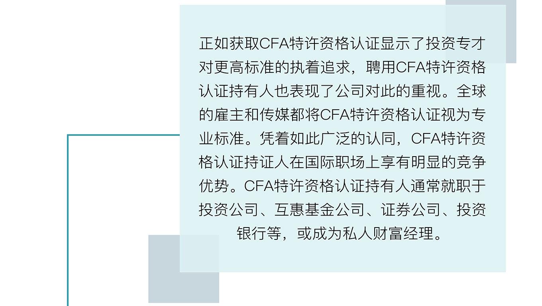 正如获取CFA特许资格认证显示了投资专才对更高标准的执着追求,聘用CFA特许资格认证持有人也表现了公司对此的重视。全球的雇主和传媒都将CFA特许资格认证视为专业标准。凭着如此广泛的认同,CFA特许资格认证持证人在国际职场上享有明显的竞争优势。CFA特许资格认证持有人通常就职于投资公司、互惠基金公司、证券公司、投资银行等,或成为私人财富经理。