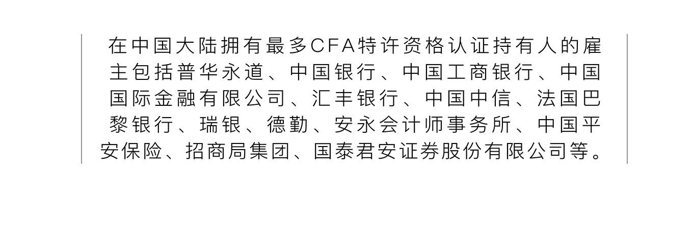 在中国大陆拥有最多CFA特许资格认证持有人的雇主包括普华永道、中国银行、中国工商银行、中国国际金融有限公司、汇丰银行、中国中信、法国巴黎银行、瑞银、德勤、安永会计师事务所、中国平安保险、招商局集团、国泰君安证券股份有限公司等。