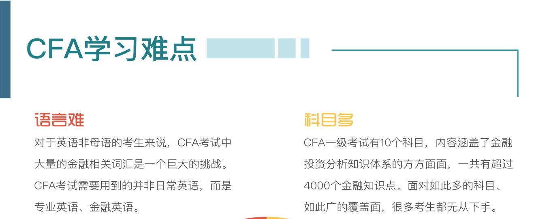 语言难 对于英语非母语的考生来说,CFA考试中大量的金融相关词汇是一个巨大的挑战。 CFA考试需要用到的并非日常英语,而是专业英语、金融英语。科目多 CFA一级考试有10个科目,内容涵盖了金融投资分析知识体系的方方面面,一共有超过4000个金融知识点。面对如此多的科目、如此广的覆盖面,很多考生都无从下手。