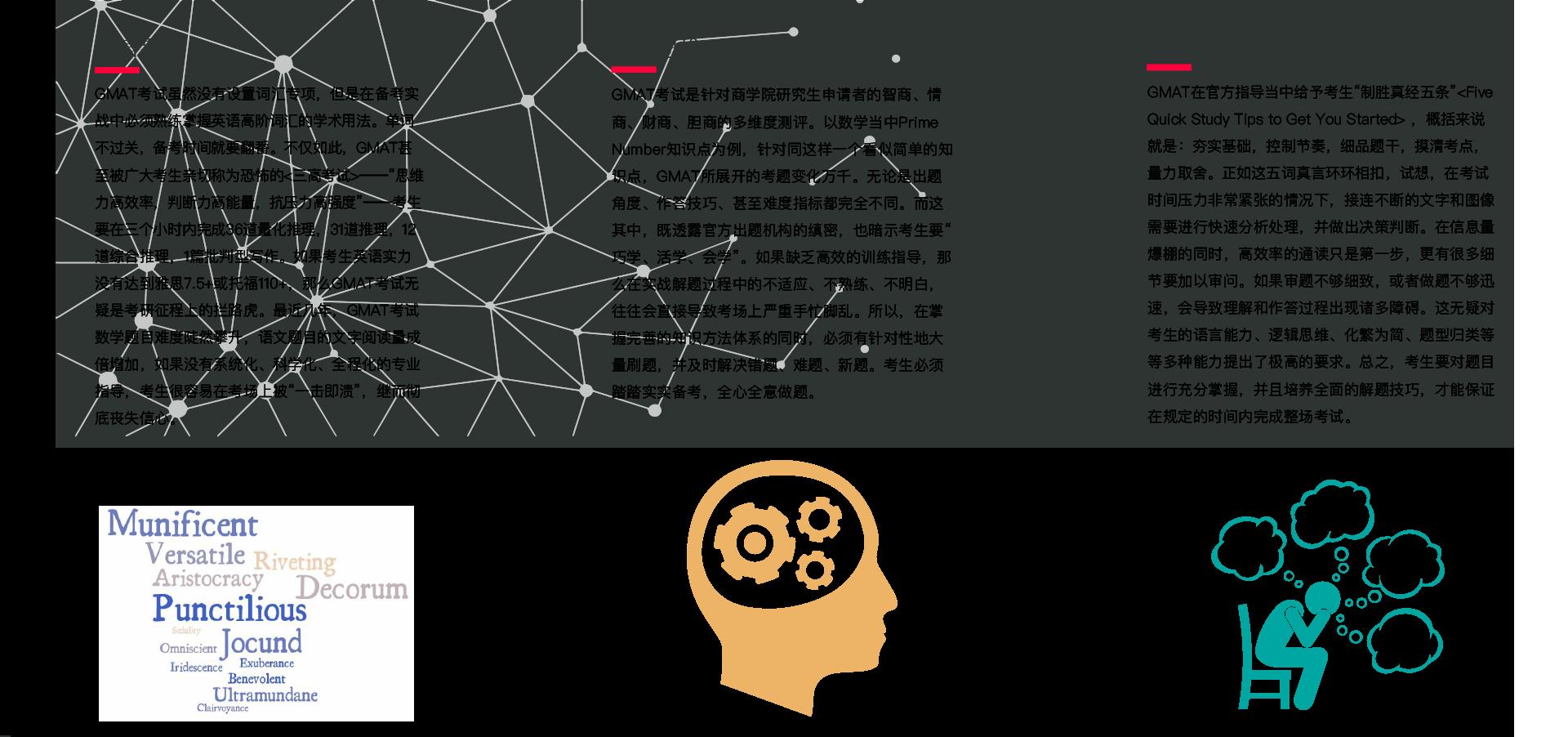 """语言要求:GMAT考试虽然没有设置词汇专项,但是在备考实战中必须熟练掌握英语高阶词汇的学术用法。单词不过关,备考时间就要翻番。不仅如此,GMAT甚至被广大考生亲切称为恐怖的<三高考试>——""""思维力高效率,判断力高能量,抗压力高强度""""——考生要在三个小时内完成36道量化推理,31道推理,12道综合推理,1篇批判型写作。如果考生英语实力没有达到雅思7.5+或托福110+,那么GMAT考试无疑是考研征程上的拦路虎。最近几年,GMAT考试数学题目难度陡然攀升,语文题目的文字阅读量成倍增加,如果没有系统化、科学化、全程化的专业指导,考生很容易在考场上被""""一击即溃"""",继而彻底丧失信心。商科思维、逻辑能力:GMAT考试是针对商学院研究生申请者的智商、情商、财商、胆商的多维度测评。以数学当中Prime Number知识点为例,针对同这样一个看似简单的知识点,GMAT所展开的考题变化万千。无论是出题角度、作答技巧、甚至难度指标都完全不同。而这其中,既透露官方出题机构的缜密,也暗示考生要"""" 巧学、活学、会学""""。如果缺乏高效的训练指导,那么在实战解题过程中的不适应、不熟练、不明白,往往会直接导致考场上严重手忙脚乱。所以,在掌握完善的知识方法体系的同时,必须有针对性地大量刷题,并及时解决错题、难题、新题。考生必须踏踏实实备考,全心全意做题。信息量大、细节多:GMAT在官方指导当中给予考生""""制胜真经五条""""<Five Quick Study Tips to Get You Started> ,概括来说就是:夯实基础,控制节奏,细品题干,摸清考点,量力取舍。正如这五词真言环环相扣,试想,在考试时间压力非常紧张的情况下,接连不断的文字和图像需要进行快速分析处理,并做出决策判断。在信息量爆棚的同时,高效率的通读只是第一步,更有很多细节要加以审问。如果审题不够细致,或者做题不够迅速,会导致理解和作答过程出现诸多障碍。这无疑对考生的语言能力、逻辑思维、化繁为简、题型归类等等多种能力提出了极高的要求。总之,考生要对题目进行充分掌握,并且培养全面的解题技巧,才能保证在规定的时间内完成整场考试。"""