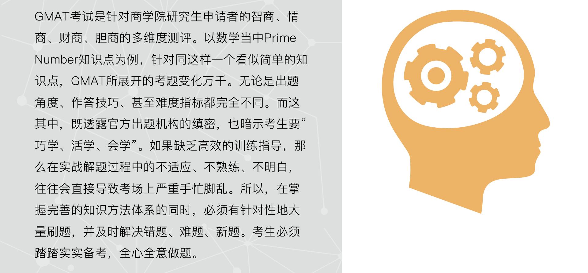 """商科思维、逻辑能力:GMAT考试是针对商学院研究生申请者的智商、情商、财商、胆商的多维度测评。以数学当中Prime Number知识点为例,针对同这样一个看似简单的知识点,GMAT所展开的考题变化万千。无论是出题角度、作答技巧、甚至难度指标都完全不同。而这其中,既透露官方出题机构的缜密,也暗示考生要"""" 巧学、活学、会学""""。如果缺乏高效的训练指导,那么在实战解题过程中的不适应、不熟练、不明白,往往会直接导致考场上严重手忙脚乱。所以,在掌握完善的知识方法体系的同时,必须有针对性地大量刷题,并及时解决错题、难题、新题。考生必须踏踏实实备考,全心全意做题。"""