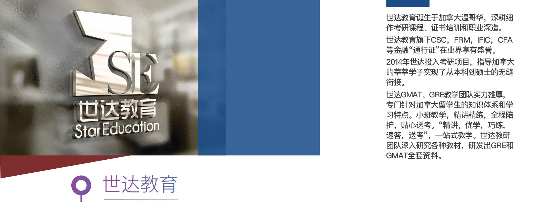 """世达教育诞生于加拿大温哥华,深耕细作考研课程、证书培训和职业深造。 世达教育旗下CSC,FRM,IFIC,CFA等金融""""通行证""""在业界享有盛誉。 2014年世达投入考研项目,指导加拿大的莘莘学子实现了从本科到硕士的无缝衔接。 世达GMAT、GRE教学团队实力雄厚,专门针对加拿大留学生的知识体系和学习特点。小班教学,精讲精练,全程陪护,贴心送考。""""精讲,优学,巧练,速答,送考"""",一站式教学。世达教研团队深入研究各种教材,研发出GRE和GMAT全套资料。"""